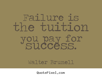 Walter Brunell picture quotes - Failure is the tuition you pay for success. - Inspirational quotes