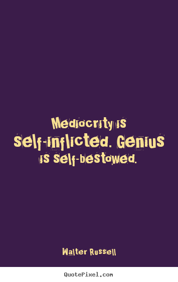 Walter Russell picture quotes - Mediocrity is self-inflicted. genius is self-bestowed. - Inspirational quotes