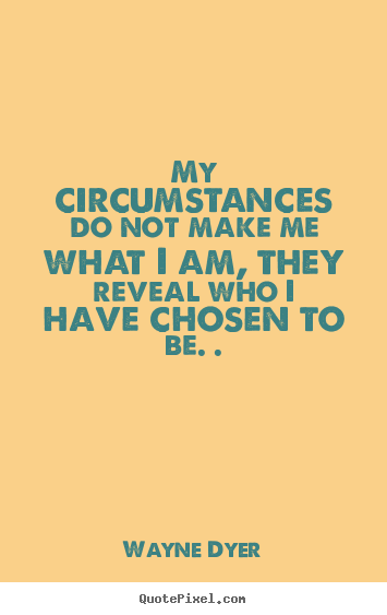 Quotes about inspirational - My circumstances do not make me what i am,..