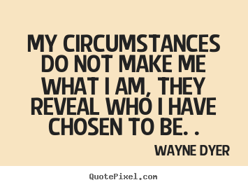 Inspirational quotes - My circumstances do not make me what i am,..