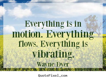 Wayne Dyer photo sayings - Everything is in motion. everything flows. everything is vibrating. - Inspirational quotes