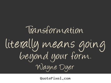 Transformation literally means going beyond.. Wayne Dyer  inspirational quote