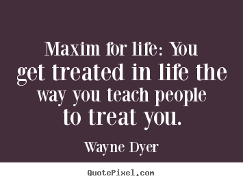 Maxim for life: you get treated in life the way you teach people.. Wayne Dyer  inspirational quotes