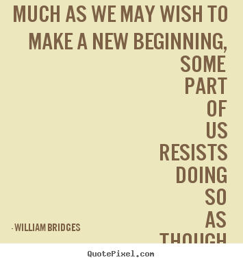 William Bridges photo sayings - Much as we may wish to make a new beginning,.. - Inspirational quote