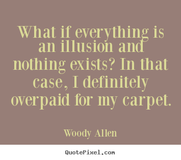 Quote about inspirational - What if everything is an illusion and nothing exists? in that case,..