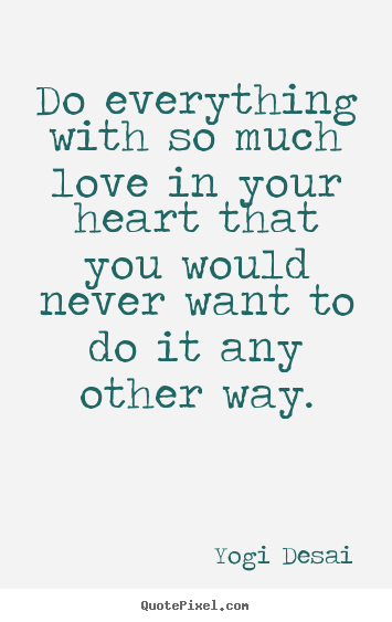 Yogi Desai image quotes - Do everything with so much love in your heart that you.. - Inspirational quotes
