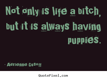 Adrienne Gusoff picture sayings - Not only is life a bitch, but it is always having puppies. - Life quote