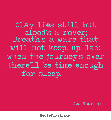 Clay lies still but blood's a rover; breath's a ware that.. A.e. Housman great life quotes