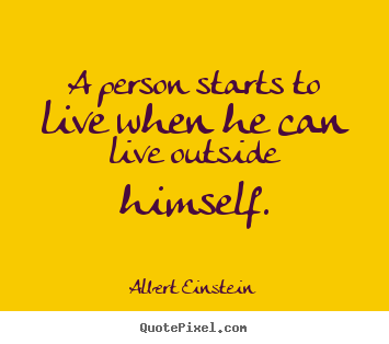 Albert Einstein picture quotes - A person starts to live when he can live outside himself. - Life quote