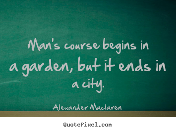 Quotes about life - Man's course begins in a garden, but it ends in..