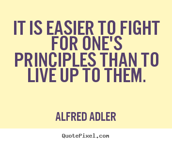 Create picture quote about life - It is easier to fight for one's principles than to live up to them.
