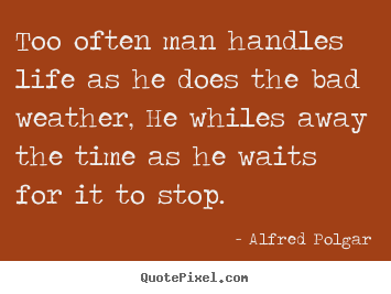 Quotes about life - Too often man handles life as he does the bad weather, he..