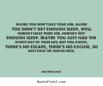 Quotes about life - Maybe you don\'t like your job, maybe you ...