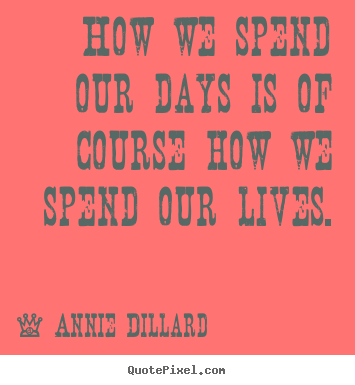 Life quotes - How we spend our days is of course how we..