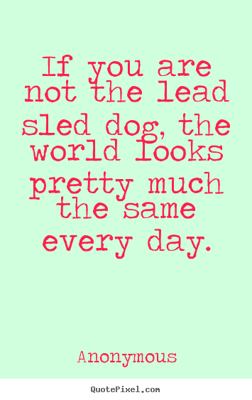 If you are not the lead sled dog, the world looks.. Anonymous greatest life quote