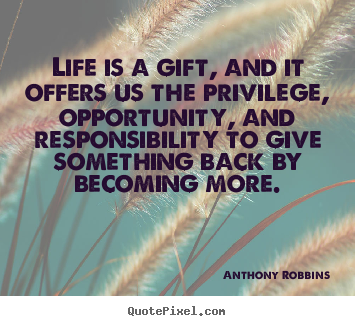 Life is a gift, and it offers us the privilege,.. Anthony Robbins good life quote