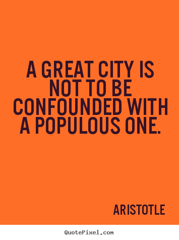 Design custom picture quotes about life - A great city is not to be confounded with a populous..