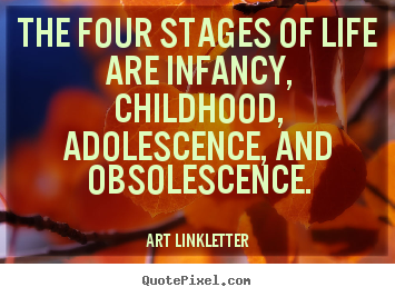 Quote about life - The four stages of life are infancy, childhood, adolescence, and obsolescence.