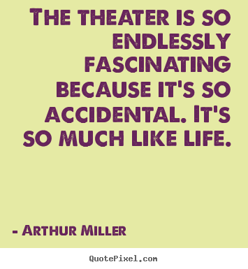 Life quotes - The theater is so endlessly fascinating because it's so accidental. it's..