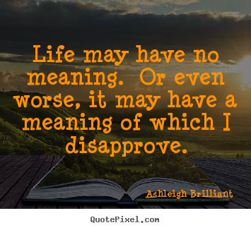 Create graphic photo quotes about life - Life may have no meaning.  or even worse, it may have a meaning of..