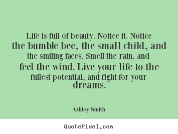 Ashley Smith picture quotes - Life is full of beauty. notice it. notice the bumble bee,.. - Life quotes