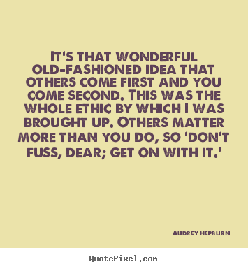 Life quotes - It's that wonderful old-fashioned idea that others come first and..