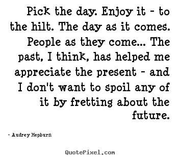 Pick the day. enjoy it - to the hilt. the day.. Audrey Hepburn  life quotes