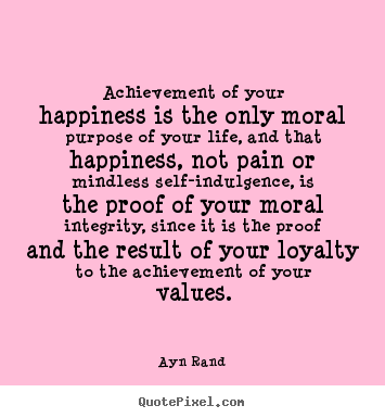 Life quotes - Achievement of your happiness is the only moral purpose of your life,..