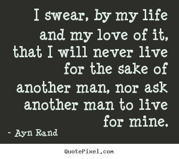 Quote about life - I swear, by my life and my love of it, that i will never live..