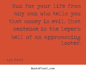Life quotes - Run for your life from any man who tells you that money is evil...