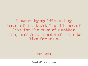 Quotes about life - I swear, by my life and my love of it, that i will never live for the..