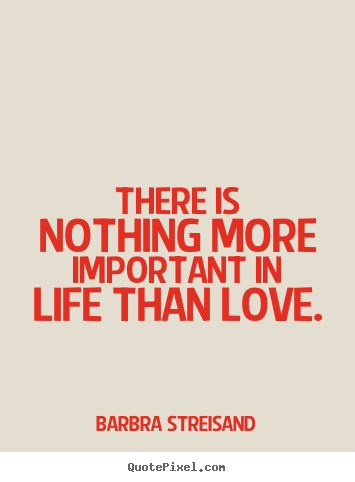 Quotes about life - There is nothing more important in life than love.