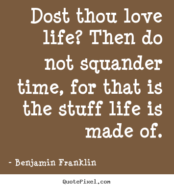 Benjamin Franklin photo quotes - Dost thou love life? then do not squander time,.. - Life quotes
