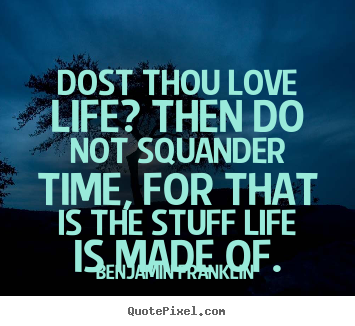 Life quotes - Dost thou love life? then do not squander time, for that is..