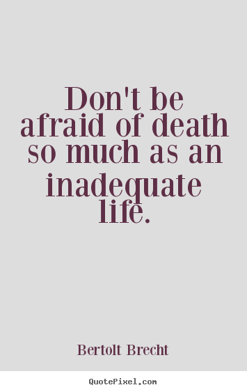 Bertolt Brecht picture quotes - Don't be afraid of death so much as an inadequate life. - Life quotes