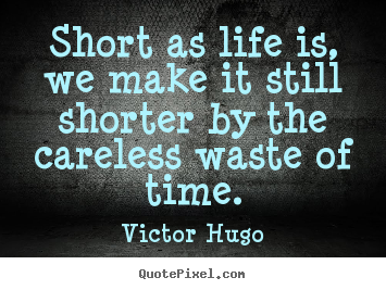 Life quotes - Short as life is, we make it still shorter..