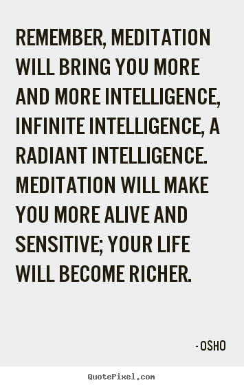Quotes about life - Remember, meditation will bring you more and more intelligence,..