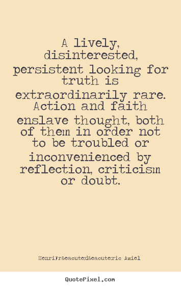 A lively, disinterested, persistent looking for truth is extraordinarily.. Henri-Frédéric Amiel good life quotes