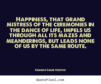 Happiness, that grand mistress of the ceremonies in the dance of.. Charles Caleb Colton greatest life quotes