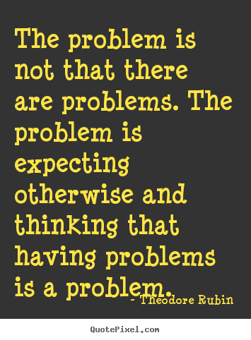 Theodore Rubin picture quotes - The problem is not that there are problems. the problem is expecting.. - Life quote