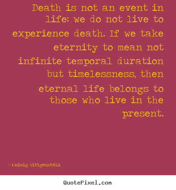 Death is not an event in life: we do not.. Ludwig Wittgenstein good life quotes
