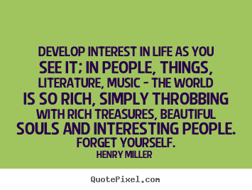 Make personalized picture quotes about life - Develop interest in life as you see it; in people,..