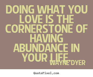 Create graphic picture quotes about life - Doing what you love is the cornerstone of having abundance..