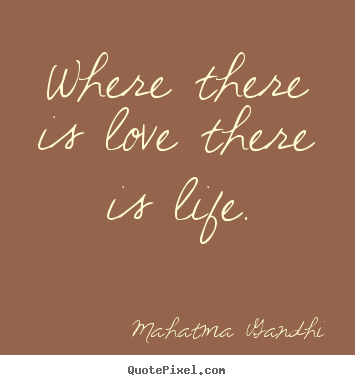 Sayings about life - Where there is love there is life.