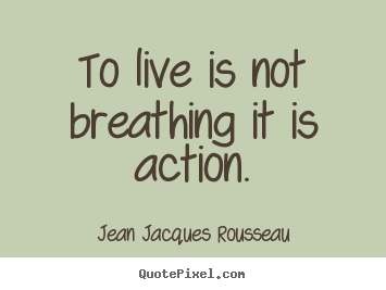 Life quote - To live is not breathing it is action.