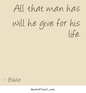 Quotes about life - All that man has will he give for his life.