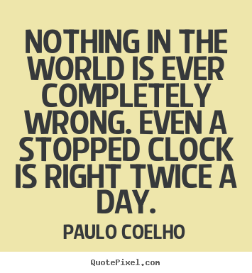 Design your own picture quote about life - Nothing in the world is ever completely wrong. even a stopped clock..