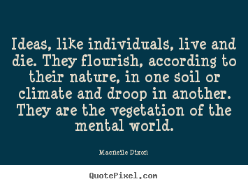 Life quotes - Ideas, like individuals, live and die. they flourish,..