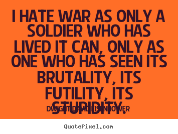 Quotes about life - I hate war as only a soldier who has lived it can,..