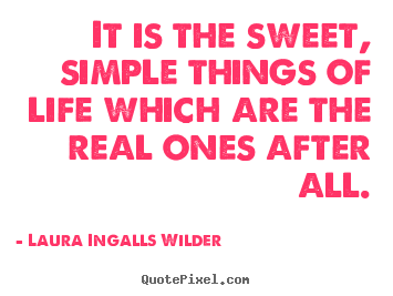 Laura Ingalls Wilder picture quote - It is the sweet, simple things of life which are.. - Life quotes
